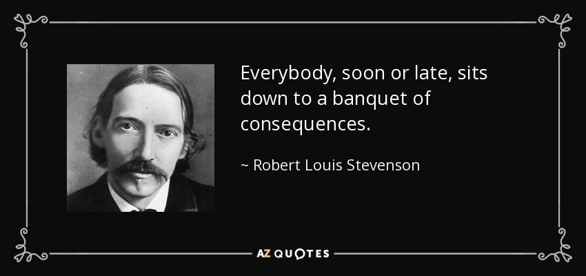 Everybody, soon or late, sits down to a banquet of consequences. - Robert Louis Stevenson