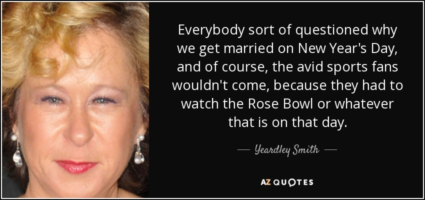 Everybody sort of questioned why we get married on New Year's Day, and of course, the avid sports fans wouldn't come, because they had to watch the Rose Bowl or whatever that is on that day. - Yeardley Smith