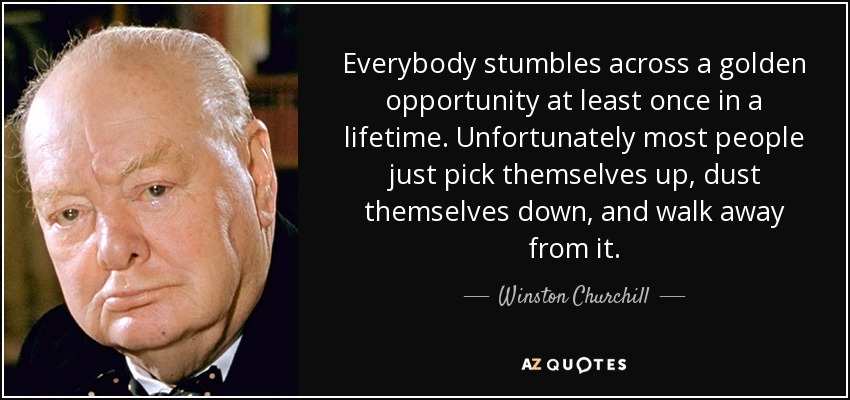 Everybody stumbles across a golden opportunity at least once in a lifetime. Unfortunately most people just pick themselves up, dust themselves down, and walk away from it. - Winston Churchill