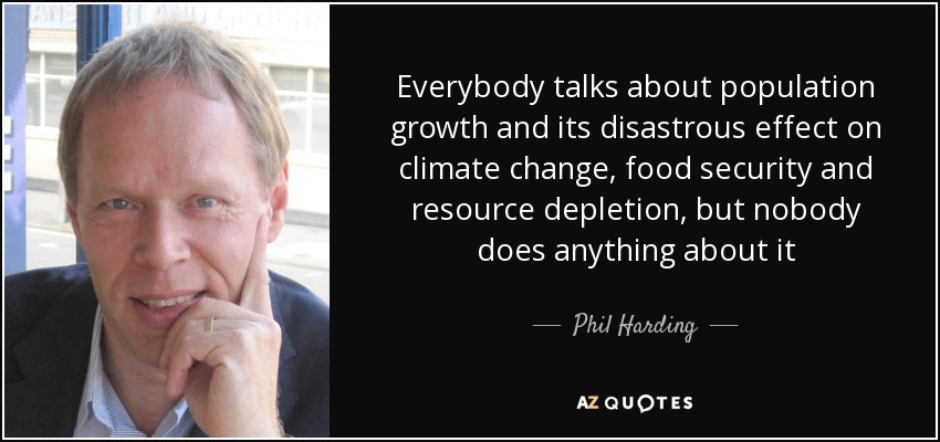 Everybody talks about population growth and its disastrous effect on climate change, food security and resource depletion, but nobody does anything about it - Phil Harding
