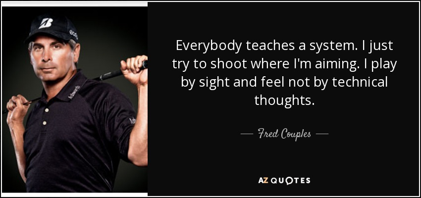 Everybody teaches a system. I just try to shoot where I'm aiming. I play by sight and feel not by technical thoughts. - Fred Couples