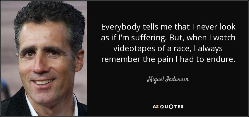 Everybody tells me that I never look as if I'm suffering. But, when I watch videotapes of a race, I always remember the pain I had to endure. - Miguel Indurain