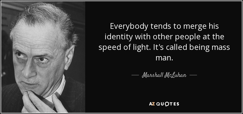 Everybody tends to merge his identity with other people at the speed of light. It's called being mass man. - Marshall McLuhan