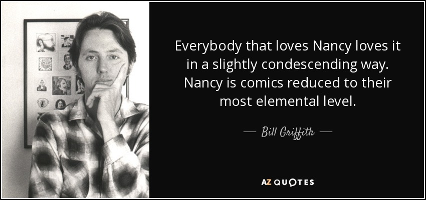 Everybody that loves Nancy loves it in a slightly condescending way. Nancy is comics reduced to their most elemental level. - Bill Griffith