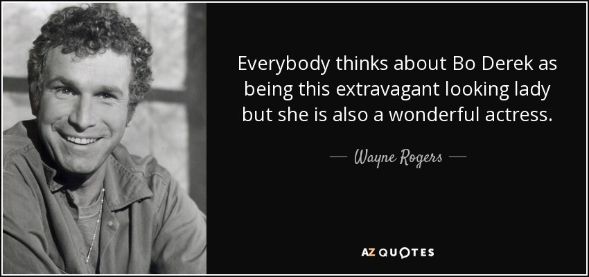 Everybody thinks about Bo Derek as being this extravagant looking lady but she is also a wonderful actress. - Wayne Rogers