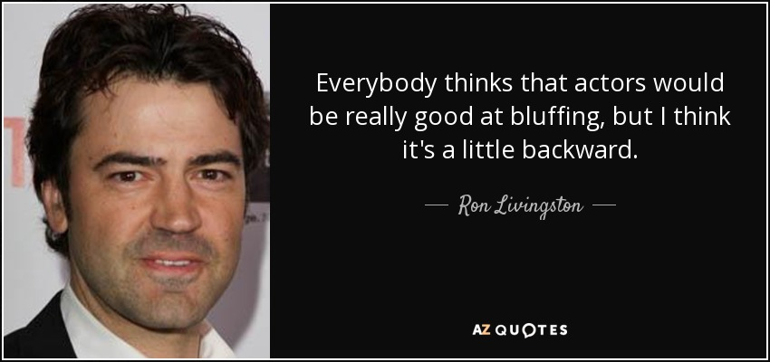 Everybody thinks that actors would be really good at bluffing, but I think it's a little backward. - Ron Livingston
