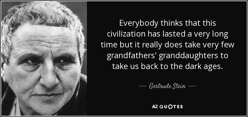 Everybody thinks that this civilization has lasted a very long time but it really does take very few grandfathers' granddaughters to take us back to the dark ages. - Gertrude Stein