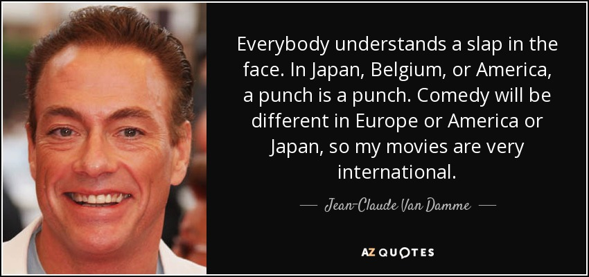 Everybody understands a slap in the face. In Japan, Belgium, or America, a punch is a punch. Comedy will be different in Europe or America or Japan, so my movies are very international. - Jean-Claude Van Damme