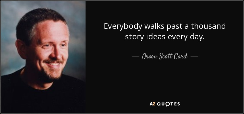 Everybody walks past a thousand story ideas every day. - Orson Scott Card