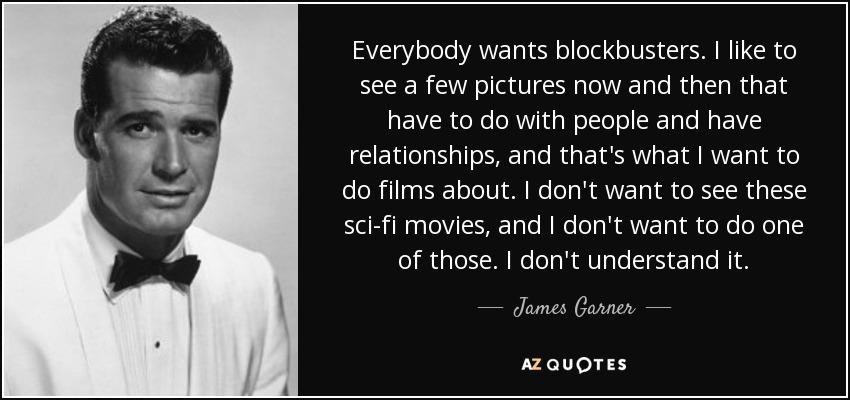 Everybody wants blockbusters. I like to see a few pictures now and then that have to do with people and have relationships, and that's what I want to do films about. I don't want to see these sci-fi movies, and I don't want to do one of those. I don't understand it. - James Garner