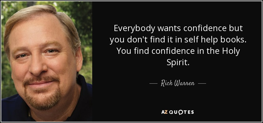 Everybody wants confidence but you don't find it in self help books. You find confidence in the Holy Spirit. - Rick Warren