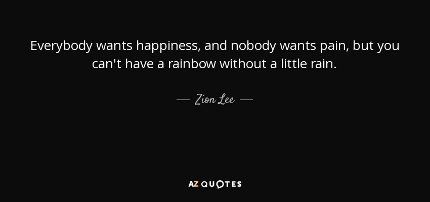 Everybody wants happiness, and nobody wants pain, but you can't have a rainbow without a little rain. - Zion Lee
