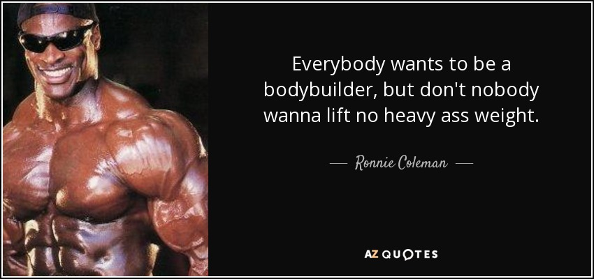 Everybody wants to be a bodybuilder, but don't nobody wanna lift no heavy ass weight. - Ronnie Coleman