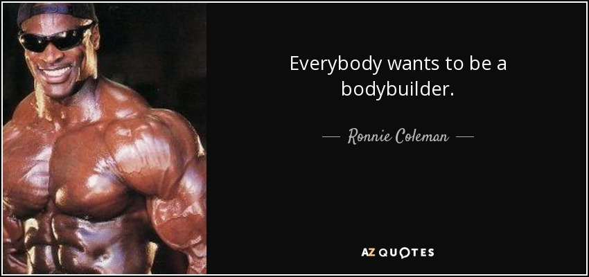 Everybody wants to be a bodybuilder. - Ronnie Coleman