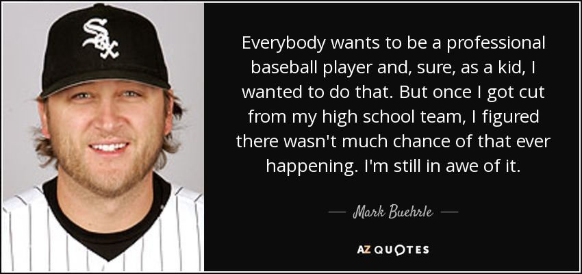 Everybody wants to be a professional baseball player and, sure, as a kid, I wanted to do that. But once I got cut from my high school team, I figured there wasn't much chance of that ever happening. I'm still in awe of it. - Mark Buehrle