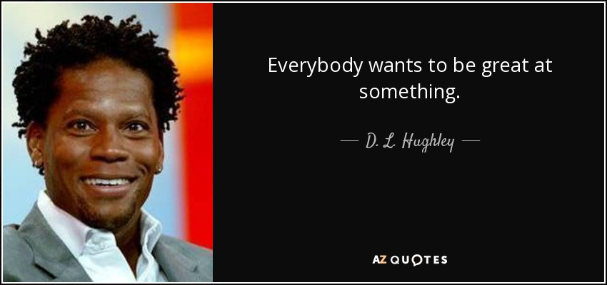Everybody wants to be great at something. - D. L. Hughley