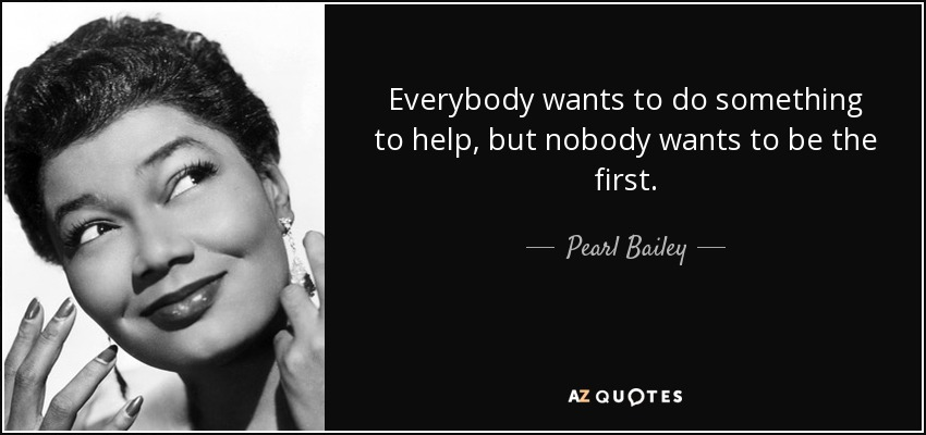 Everybody wants to do something to help, but nobody wants to be the first. - Pearl Bailey