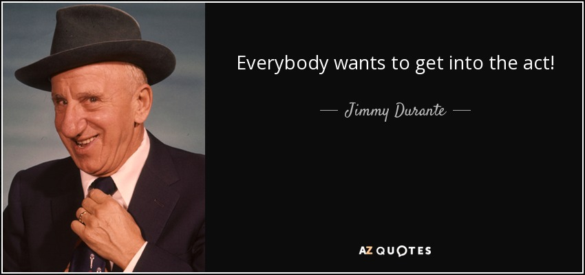 Everybody wants to get into the act! - Jimmy Durante