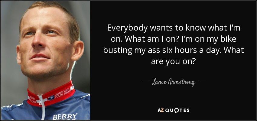 Everybody wants to know what I'm on. What am I on? I'm on my bike busting my ass six hours a day. What are you on? - Lance Armstrong