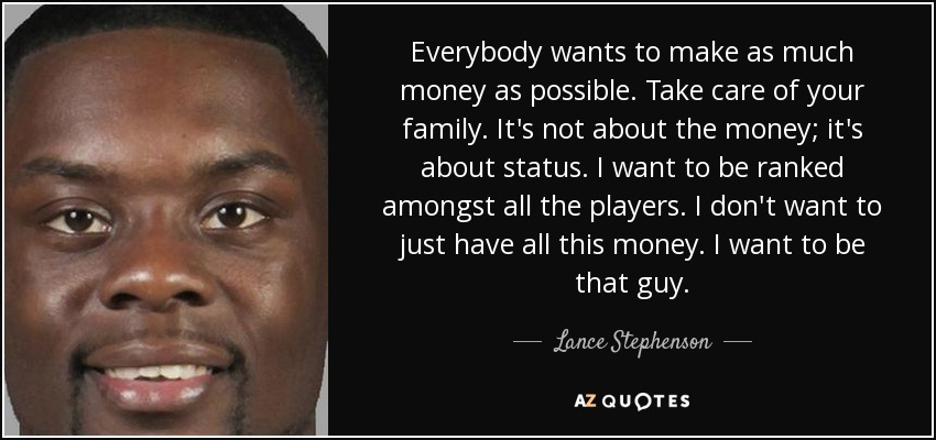 Everybody wants to make as much money as possible. Take care of your family. It's not about the money; it's about status. I want to be ranked amongst all the players. I don't want to just have all this money. I want to be that guy. - Lance Stephenson