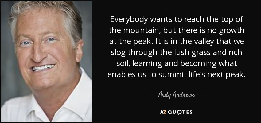 Everybody wants to reach the top of the mountain, but there is no growth at the peak. It is in the valley that we slog through the lush grass and rich soil, learning and becoming what enables us to summit life's next peak. - Andy Andrews