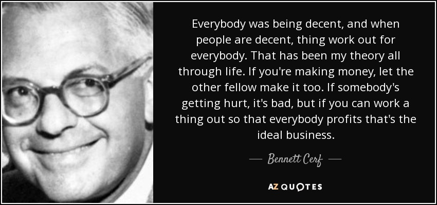 Everybody was being decent, and when people are decent, thing work out for everybody. That has been my theory all through life. If you're making money, let the other fellow make it too. If somebody's getting hurt, it's bad, but if you can work a thing out so that everybody profits that's the ideal business. - Bennett Cerf