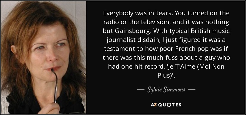 Everybody was in tears. You turned on the radio or the television, and it was nothing but Gainsbourg. With typical British music journalist disdain, I just figured it was a testament to how poor French pop was if there was this much fuss about a guy who had one hit record, 'Je T'Aime (Moi Non Plus)'. - Sylvie Simmons
