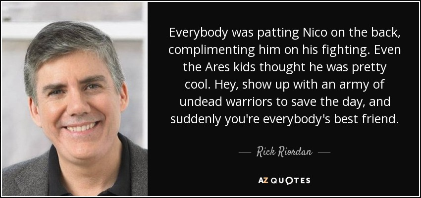 Everybody was patting Nico on the back, complimenting him on his fighting. Even the Ares kids thought he was pretty cool. Hey, show up with an army of undead warriors to save the day, and suddenly you're everybody's best friend. - Rick Riordan