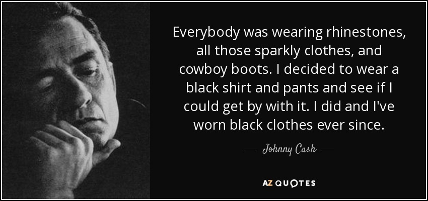 Everybody was wearing rhinestones, all those sparkly clothes, and cowboy boots. I decided to wear a black shirt and pants and see if I could get by with it. I did and I've worn black clothes ever since. - Johnny Cash