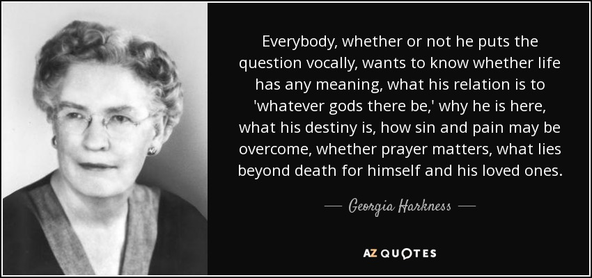 Everybody, whether or not he puts the question vocally, wants to know whether life has any meaning, what his relation is to 'whatever gods there be,' why he is here, what his destiny is, how sin and pain may be overcome, whether prayer matters, what lies beyond death for himself and his loved ones. - Georgia Harkness