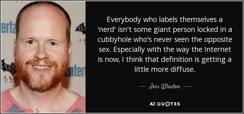 Everybody who labels themselves a 'nerd' isn't some giant person locked in a cubbyhole who's never seen the opposite sex. Especially with the way the Internet is now, I think that definition is getting a little more diffuse. - Joss Whedon
