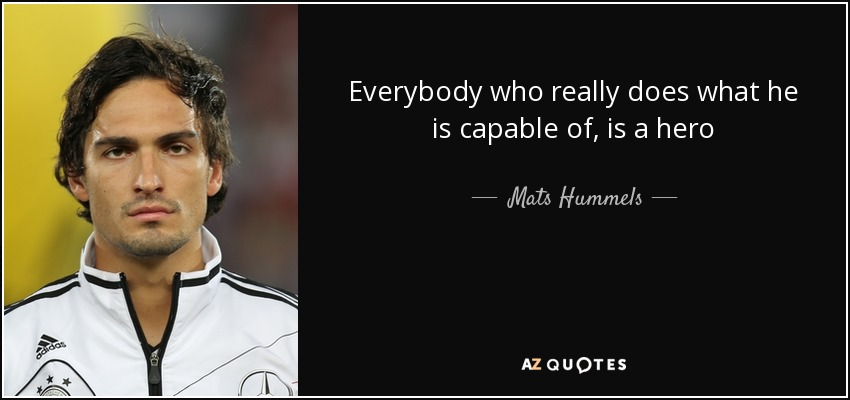 Everybody who really does what he is capable of, is a hero - Mats Hummels