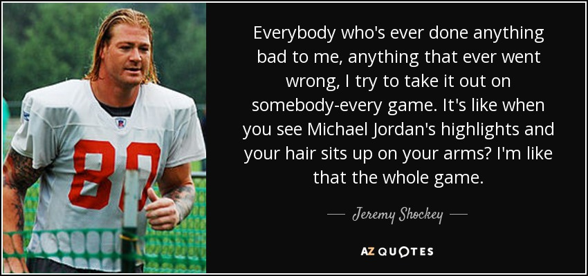 Everybody who's ever done anything bad to me, anything that ever went wrong, I try to take it out on somebody-every game. It's like when you see Michael Jordan's highlights and your hair sits up on your arms? I'm like that the whole game. - Jeremy Shockey
