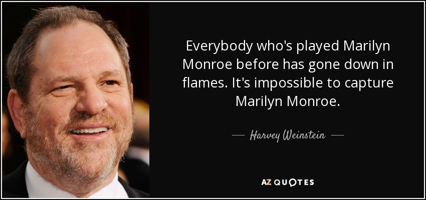 Everybody who's played Marilyn Monroe before has gone down in flames. It's impossible to capture Marilyn Monroe. - Harvey Weinstein