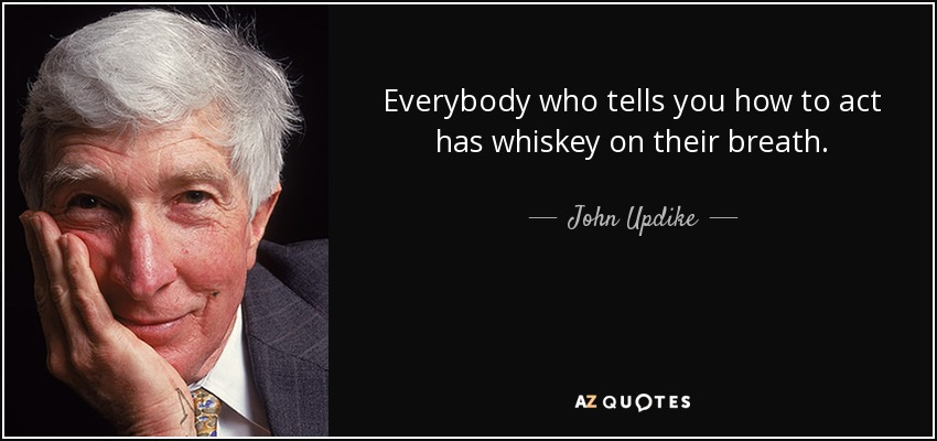 Everybody who tells you how to act has whiskey on their breath. - John Updike