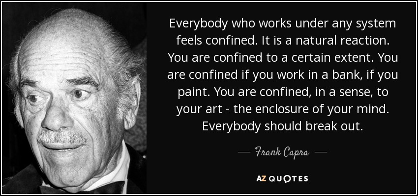 Everybody who works under any system feels confined. It is a natural reaction. You are confined to a certain extent. You are confined if you work in a bank, if you paint. You are confined, in a sense, to your art - the enclosure of your mind. Everybody should break out. - Frank Capra