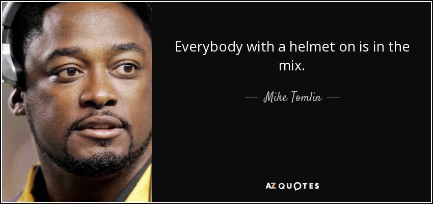 Everybody with a helmet on is in the mix. - Mike Tomlin