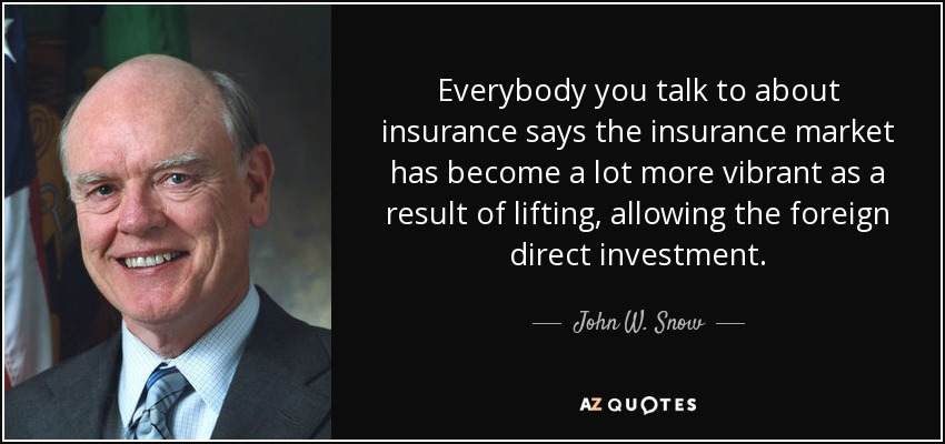 Everybody you talk to about insurance says the insurance market has become a lot more vibrant as a result of lifting, allowing the foreign direct investment. - John W. Snow