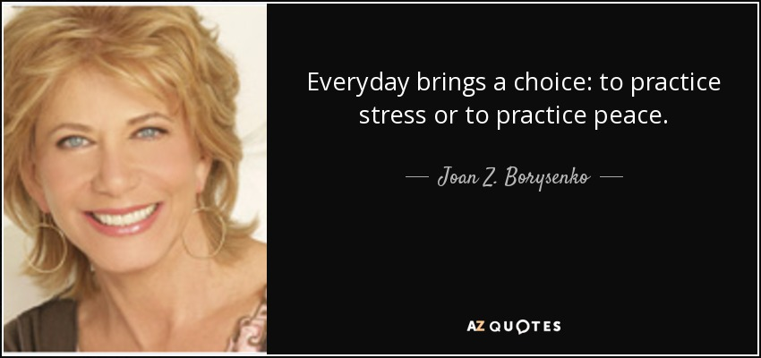 Everyday brings a choice: to practice stress or to practice peace. - Joan Z. Borysenko