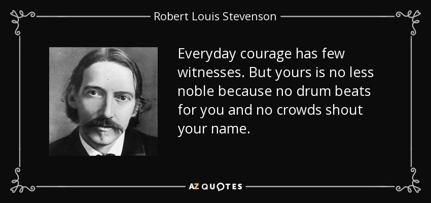 Everyday courage has few witnesses. But yours is no less noble because no drum beats for you and no crowds shout your name. - Robert Louis Stevenson