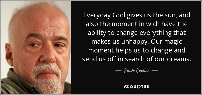 Everyday God gives us the sun, and also the moment in wich have the ability to change everything that makes us unhappy. Our magic moment helps us to change and send us off in search of our dreams. - Paulo Coelho
