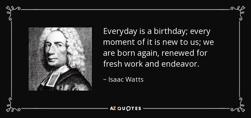 Everyday is a birthday; every moment of it is new to us; we are born again, renewed for fresh work and endeavor. - Isaac Watts