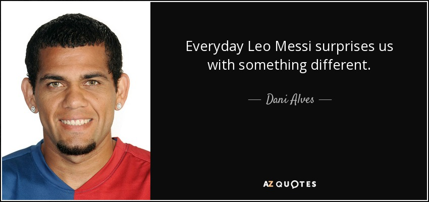 Everyday Leo Messi surprises us with something different. - Dani Alves