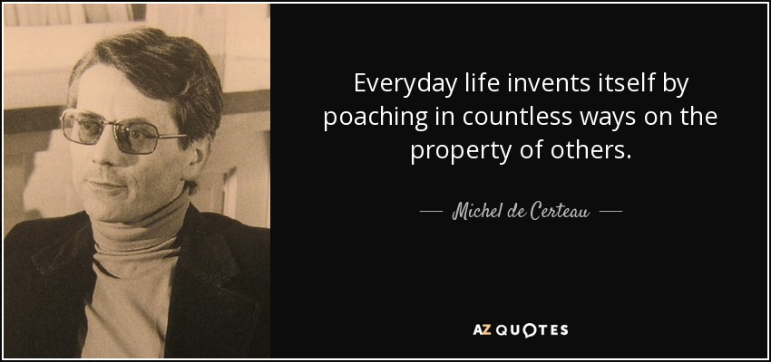 Everyday life invents itself by poaching in countless ways on the property of others. - Michel de Certeau