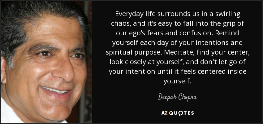 Everyday life surrounds us in a swirling chaos, and it's easy to fall into the grip of our ego's fears and confusion. Remind yourself each day of your intentions and spiritual purpose. Meditate, find your center, look closely at yourself, and don't let go of your intention until it feels centered inside yourself. - Deepak Chopra