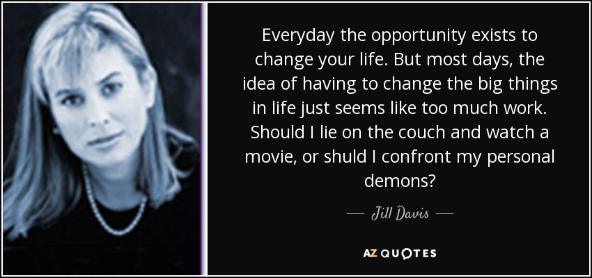 Everyday the opportunity exists to change your life. But most days, the idea of having to change the big things in life just seems like too much work. Should I lie on the couch and watch a movie, or shuld I confront my personal demons? - Jill Davis
