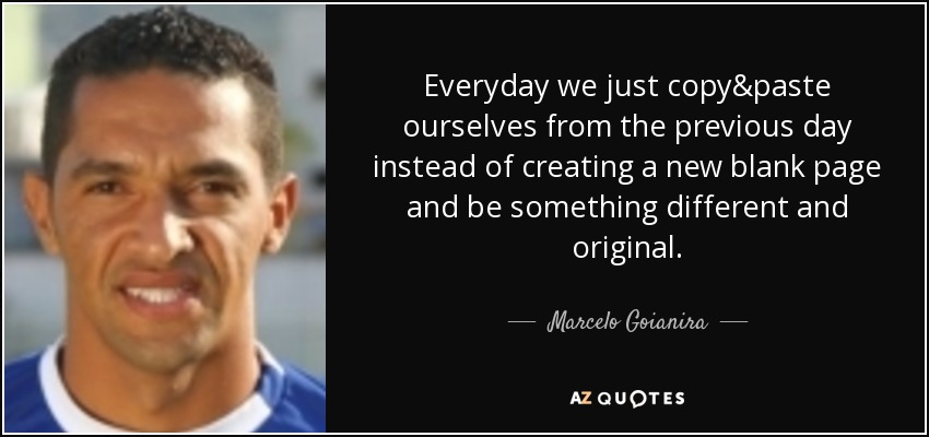 Everyday we just copy&paste ourselves from the previous day instead of creating a new blank page and be something different and original. - Marcelo Goianira