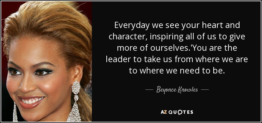 Everyday we see your heart and character, inspiring all of us to give more of ourselves.'You are the leader to take us from where we are to where we need to be. - Beyonce Knowles