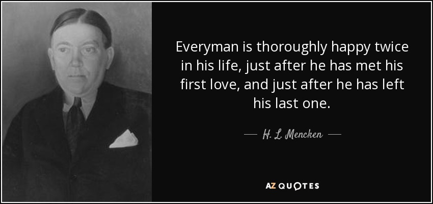Everyman is thoroughly happy twice in his life, just after he has met his first love, and just after he has left his last one. - H. L. Mencken