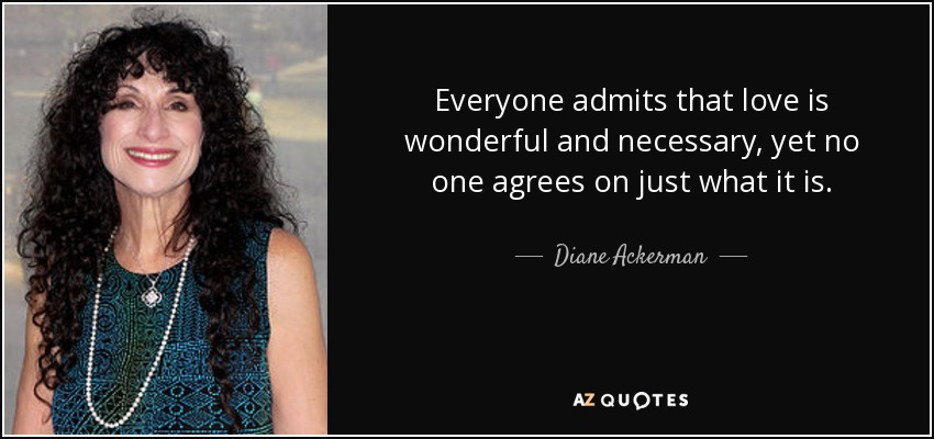 Everyone admits that love is wonderful and necessary, yet no one agrees on just what it is. - Diane Ackerman